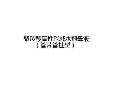 聚羧酸高性能减水剂母液(管片管桩型)